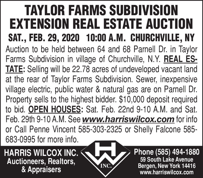 TAYLOR FARMS SUBDIVISIONEXTENSION REAL ESTATE AUCTIONSAT., FEB. 29, 2020 10:00 A.M. CHURCHVILLE, NYAuction to be held between 64 and 68 Parnell Dr. in TaylorFarms Subdivision in village of Churchville, N.Y. REAL ES-TATE: Selling will be 22.78 acres of undeveloped vacant landat the rear of Taylor Farms Subdivision. Sewer, inexpensivevillage electric, public water & natural gas are on Parnell Dr.Property sells to the highest bidder. $10,000 deposit requiredto bid. OPEN HOUSES: Sat. Feb. 22nd 9-10 A.M. and Sat.Feb. 29th 9-10 A.M. See www.harriswilcox.com for infoor Call Penne Vincent 585-303-2325 or Shelly Falcone 585-683-0995 for more info.Phone (585) 494-188059 South Lake AvenueBergen, New York 14416www.harriswilcox.comHARRIS WILCOX INC.Auctioneers, Realtors,& AppraisersINC. TAYLOR FARMS SUBDIVISION EXTENSION REAL ESTATE AUCTION SAT., FEB. 29, 2020 10:00 A.M. CHURCHVILLE, NY Auction to be held between 64 and 68 Parnell Dr. in Taylor Farms Subdivision in village of Churchville, N.Y. REAL ES- TATE: Selling will be 22.78 acres of undeveloped vacant land at the rear of Taylor Farms Subdivision. Sewer, inexpensive village electric, public water & natural gas are on Parnell Dr. Property sells to the highest bidder. $10,000 deposit required to bid. OPEN HOUSES: Sat. Feb. 22nd 9-10 A.M. and Sat. Feb. 29th 9-10 A.M. See www.harriswilcox.com for info or Call Penne Vincent 585-303-2325 or Shelly Falcone 585- 683-0995 for more info. Phone (585) 494-1880 59 South Lake Avenue Bergen, New York 14416 www.harriswilcox.com HARRIS WILCOX INC. Auctioneers, Realtors, & Appraisers INC.