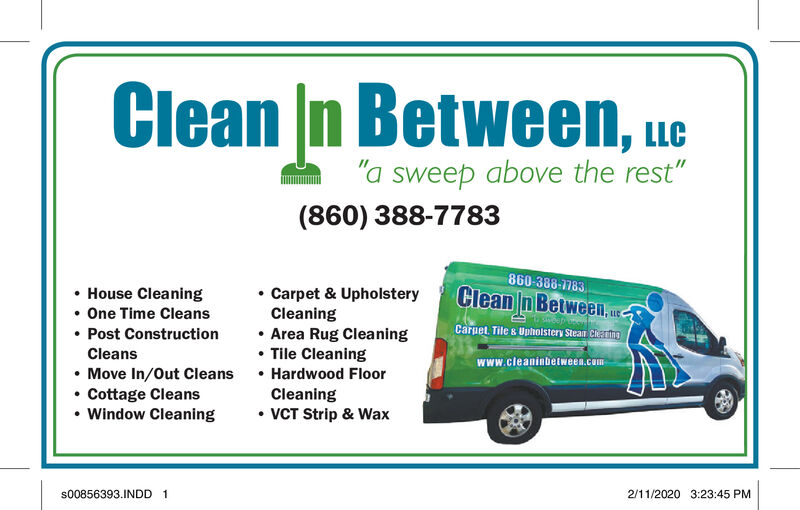 """Clean In Between, ue""""a sweep above the rest""""(860) 388-7783860-388-7783Clean n Between, u. House Cleaning One Time Cleans Post Construction Carpet & UpholsteryCleaning Area Rug Cleaning Tile Cleaning Hardwood FloorCleaning VCT Strip & WaxLLCCarpet. Tile s Upholstery Stean CherngCleanswww.cleaninbetween.com Move In/Out Cleans Cottage CleansWindow Cleaning2/11/2020 3:23:45 PMs00856393.INDD 1 Clean In Between, ue """"a sweep above the rest"""" (860) 388-7783 860-388-7783 Clean n Between, u.  House Cleaning  One Time Cleans  Post Construction  Carpet & Upholstery Cleaning  Area Rug Cleaning  Tile Cleaning  Hardwood Floor Cleaning  VCT Strip & Wax LLC Carpet. Tile s Upholstery Stean Cherng Cleans www.cleaninbetween.com  Move In/Out Cleans  Cottage Cleans Window Cleaning 2/11/2020 3:23:45 PM s00856393.INDD 1"""