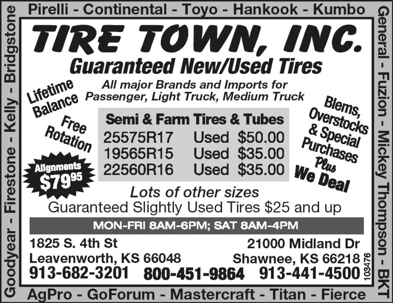 %3D%3DPirelli - Continental - Toyo - Hankook - Kumbo%3TIRE TOWN, INC.Guaranteed New/Used TiresBlems,Overstocks& SpecialPurchasesAll major Brands and Imports forLifetimeBalance Passenger, Light Truck, Medium TruckSemi & Farm Tires & TubesFreeRotation25575R17 Used $50.0019565R15 Used $35.0022560R16 Used $35.00 We DealPlusAllgnments$795Lots of other sizesGuaranteed Slightly Used Tires $25 and upMON-FRI 8AM-6PM; SAT 8AM-4PM21000 Midland Dr1825 S. 4th StLeavenworth, KS 66048913-682-3201 800-451-9864 913-441-4500AgPro - GoForum - Mastercraft - Titan - FierceShawnee, KS 66218Goodyear - Firestone - Kelly - BridgstoneGeneral - Fuzion - Mickey Thompson - BKT %3D %3D Pirelli - Continental - Toyo - Hankook - Kumbo %3 TIRE TOWN, INC. Guaranteed New/Used Tires Blems, Overstocks & Special Purchases All major Brands and Imports for Lifetime Balance Passenger, Light Truck, Medium Truck Semi & Farm Tires & Tubes Free Rotation 25575R17 Used $50.00 19565R15 Used $35.00 22560R16 Used $35.00 We Deal Plus Allgnments $795 Lots of other sizes Guaranteed Slightly Used Tires $25 and up MON-FRI 8AM-6PM; SAT 8AM-4PM 21000 Midland Dr 1825 S. 4th St Leavenworth, KS 66048 913-682-3201 800-451-9864 913-441-4500 AgPro - GoForum - Mastercraft - Titan - Fierce Shawnee, KS 66218 Goodyear - Firestone - Kelly - Bridgstone General - Fuzion - Mickey Thompson - BKT