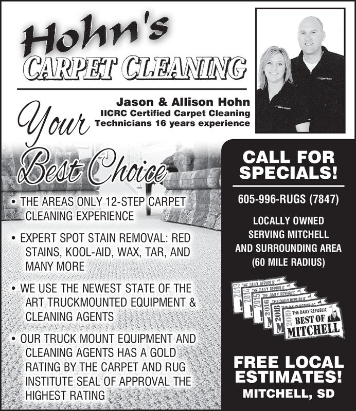 Hohn'sCARPET CLEANINGyourBet ChoieJason & Allison HohnICRC Certified Carpet CleaningTechnicians 16 years experienceCALL FORSPECIALS!o THE AREAS ONLY 12-STEP CARPET605-996-RUGS (7847)CLEANING EXPERIENCELOCALLY OWNEDEXPERT SPOT STAIN REMOVAL: REDSERVING MITCHELLSTAINS, KOOL-AID, WAX, TAR, ANDMANY MOREAND SURROUNDING AREA(60 MILE RADIUS)WE USE THE NEWEST STATE OF THEART TRUCKMOUNTED EQUIPMENT &CLEANING AGENTSTHE DLY REPIRLUCHE MAILY BEPARLICKTHE JANY REPIGLICTHEDAUY BEPUBLICHLOHKEURucTHE DAILY REPUBLICBEST OFMITCHELLOUR TRUCK MOUNT EQUIPMENT ANDCLEANING AGENTS HAS A GOLDRATING BY THE CARPET AND RUGINSTITUTE SEAL OF APPROVAL THEHIGHEST RATINGFREE LOCALESTIMATES!MITCHELL, SD2013 Hohn's CARPET CLEANING your Bet Choie Jason & Allison Hohn ICRC Certified Carpet Cleaning Technicians 16 years experience CALL FOR SPECIALS! o THE AREAS ONLY 12-STEP CARPET 605-996-RUGS (7847) CLEANING EXPERIENCE LOCALLY OWNED EXPERT SPOT STAIN REMOVAL: RED SERVING MITCHELL STAINS, KOOL-AID, WAX, TAR, AND MANY MORE AND SURROUNDING AREA (60 MILE RADIUS) WE USE THE NEWEST STATE OF THE ART TRUCKMOUNTED EQUIPMENT & CLEANING AGENTS THE DLY REPIRLUC HE MAILY BEPARLICK THE JANY REPIGLIC THEDAUY BEPUBLIC HLOHKEURuc THE DAILY REPUBLIC BEST OF MITCHELL OUR TRUCK MOUNT EQUIPMENT AND CLEANING AGENTS HAS A GOLD RATING BY THE CARPET AND RUG INSTITUTE SEAL OF APPROVAL THE HIGHEST RATING FREE LOCAL ESTIMATES! MITCHELL, SD 2013