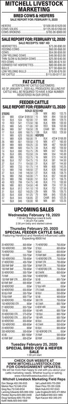 MITCHELL LIVESTOCKMARKETINGBRED COWS & HEIFERSSALE REPORT FOR: FEBRUARY I, 2020HEFERSCOWS SOLDSCOWS OKENS$1500 00-S1620.00$1125 00-51200 00$785 00-900.00SALE REPORT FOR: FEBRUARY 12, 2020SALE RECEIPTS: 1O87 HDS75.00-590 00S60.00-558.00$54.00-550.00$46.00-553 00$25.00-540 00$65.00-57450$80.00-596 00$77.00-584 00S70.00-576 00$115.00-5117.50HEFERETTES.FEEDING COWSCOMS.LOW YIELDING COwsTIN SLOW & BLEMISH COWSFED COWSCORNFED FAT HEFERETTESBLLS.LOW YIELDING BULLS.FAT CATTLEFAT CATTLEATTENTION AT CATTLE CUSTOMERS:AS OF JANUARY 1, 2000 ALL PRODUCERS SELLING FATCATTLE WILL BE REQURED TO HAVE A BOA MUMBERREGISTERED IN OUR OFFICEFEEDER CATTLESALE REPORT FOR: FEBRUARY 13, 2020SOLD 3233 HOSTIERS20BK S34 S00 si19RED S4117150BUK 09 130RED 136132 00CHAR 1502384BLK 000 s26154 00M 80 15475 34 LK 1830150255350 24 M 4 16076BLK 707 5475 15 BK S15450 31143014501053721BK MIBLK 513BK 749 14550 21623RED IS 4014800 711000136.75BLK 713 130 50BLK 61125 2931BLK 32BLK 38 54121257537CHAR 451222512325UPCOMING SALESWednesday February 19, 2020700 Weghup cows bus130 pm Fat cate230 pmbaby and aned caveThursday February 20, 2020SPECIAL FEEDER CATTLE SALEFeaturing Herelord and Herelord infuenced catteExpecting 000 hd20BERRO.100 HEREFORO70HEREFORO150 RW100HEROOSHERE0.000000-00450-750 RM- SERO SR2000-004T0-004750400-7000070 HERERO SR.6HERERO75 RF130 PF F SRS0-70 HERE- SHRSTLAS-50 2Ow500-700SHEREOC00-0050 HEREOO150 HEREFORD S21 HERERORD120300 STR.750800-7003000-10000-0000-1004300475HEERO S 155130 HEREFORD2HEREFORO200 HEREFORD00400-100 R.0-00000-Tuesday February 25, 2020SPECIAL BRED Cow & HEIFERSALE100 pm tatCHECK OUR WEBSITE ATwww.MITCHELLLIVESTOCK.COMFOR CONSIGNMENT UPDATES.We will be more nan happy to vst with you about yourcatte maketing needs Whether buyig or ingwww.mitchellivestockaton.comMitchell Livestock Marketing Field RepsDon Stange 4-MarionOreg As rsbeseLang Edwd 0s-Preston Burma 00540-04 Zach Balard00-2Doug Vanop 06-776-256Keth Wes 05-eb00WlaeDean hioe 3Mak 4Luke ingbredeo5Pn Kaor340- MITCHELL 