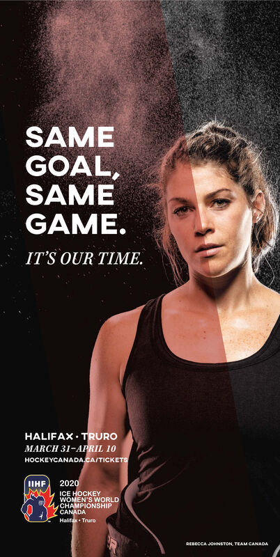 SAMEGOAL,SAMEGAME.IT'S OUR TIME.HALIFAX TRUROMARCH 31-APRIL 10HOCKEYCANADA.CA/TICKETS2020IIHFICE KEYWOMEN'S WORLDCHAMPIONSHIPCANADAHalifax TruroREDECCA JOHNSTON, TEAM CANADA SAME GOAL, SAME GAME. IT'S OUR TIME. HALIFAX TRURO MARCH 31-APRIL 10 HOCKEYCANADA.CA/TICKETS 2020 IIHF ICE KEY WOMEN'S WORLD CHAMPIONSHIP CANADA Halifax Truro REDECCA JOHNSTON, TEAM CANADA
