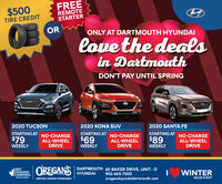 FREEREMOTESTARTER$500TIRE CREDITORONLY AT DARTMOUTH HYUNDAIlove the dealsin DartmouthDON'T PAY UNTIL SPRING2020 TUCSONSTARTING AT NO-CHARGE$792020 SANTA FE2020 KONA SUvSTARTING ATSTARTING ATNO-CHARGEALL-WHEELDRIVENO-CHARGEALL-WHEELDRIVE$89$69ALL-WHEELDRIVEWEEKLYWEEKLYWEEKLYOREGANSDARTMOUTH 60 BAKER DRIVE, UNIT - DBESTMANAGED13COMPANIESWINTERHYUNDAI902-465-7500Platinum memberDRIVING HIGHER STANDARDSSALES EVENToreganshyundaidartmouth.com FREE REMOTE STARTER $500 TIRE CREDIT OR ONLY AT DARTMOUTH HYUNDAI love the deals in Dartmouth DON'T PAY UNTIL SPRING 2020 TUCSON STARTING AT NO-CHARGE $79 2020 SANTA FE 2020 KONA SUv STARTING AT STARTING AT NO-CHARGE ALL-WHEEL DRIVE NO-CHARGE ALL-WHEEL DRIVE $89 $69 ALL-WHEEL DRIVE WEEKLY WEEKLY WEEKLY OREGANS DARTMOUTH 60 BAKER DRIVE, UNIT - D BEST MANAGED 13COMPANIES WINTER HYUNDAI 902-465-7500 Platinum member DRIVING HIGHER STANDARDS SALES EVENT oreganshyundaidartmouth.com