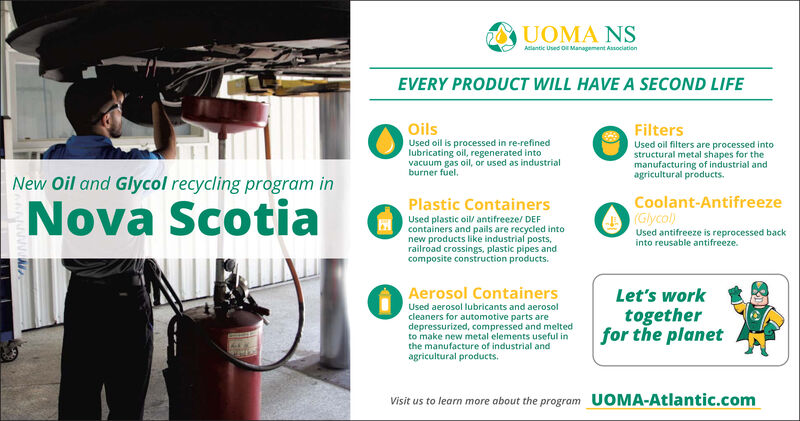 UOMA NSAclantic Used O Management AssociationEVERY PRODUCT WILL HAVE A SECOND LIFEOilsUsed oil is processed in re-refinedlubricating oil, regenerated intovacuum gas oil, or used as industrialburner fuel.FiltersUsed oil filters are processed intostructural metal shapes for themanufacturing of industrial andagricultural products.New Oil and Glycol recycling program inCoolant-AntifreezeNova ScotiaPlastic ContainersO Glycol)Used antifreeze is reprocessed backinto reusable antifreeze.Used plastic oil/ antifreeze/ DEFcontainers and pails are recycled intonew products like industrial posts,railroad crossings, plastic pipes andcomposite construction products.Aerosol ContainersLet's workUsed aerosol lubricants and aerosoltogetherfor the planetcleaners for automotive parts aredepressurized, compressed and meltedto make new metal elements useful inthe manufacture of industrial andagricultural products.UOMA-Atlantic.comVisit us to learn more about the program UOMA NS Aclantic Used O Management Association EVERY PRODUCT WILL HAVE A SECOND LIFE Oils Used oil is processed in re-refined lubricating oil, regenerated into vacuum gas oil, or used as industrial burner fuel. Filters Used oil filters are processed into structural metal shapes for the manufacturing of industrial and agricultural products. New Oil and Glycol recycling program in Coolant-Antifreeze Nova Scotia Plastic Containers O Glycol) Used antifreeze is reprocessed back into reusable antifreeze. Used plastic oil/ antifreeze/ DEF containers and pails are recycled into new products like industrial posts, railroad crossings, plastic pipes and composite construction products. Aerosol Containers Let's work Used aerosol lubricants and aerosol together for the planet cleaners for automotive parts are depressurized, compressed and melted to make new metal elements useful in the manufacture of industrial and agricultural products. UOMA-Atlantic.com Visit us to learn more about the program