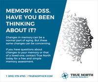 MEMORY LOSS.HAVE YOU BEENTHINKINGABOUT IT?Changes in memory can be anormal part of aging. But thesesame changes can be concerning.If you have questions aboutchanges to your memory or thatof a loved one, contact True Northtoday for a free and simplememory assessment.TRUE NORTH1 (855) 378-8783 | TRUENORTHCR.COMCLINICAL RESEARCH MEMORY LOSS. HAVE YOU BEEN THINKING ABOUT IT? Changes in memory can be a normal part of aging. But these same changes can be concerning. If you have questions about changes to your memory or that of a loved one, contact True North today for a free and simple memory assessment. TRUE NORTH 1 (855) 378-8783 | TRUENORTHCR.COM CLINICAL RESEARCH