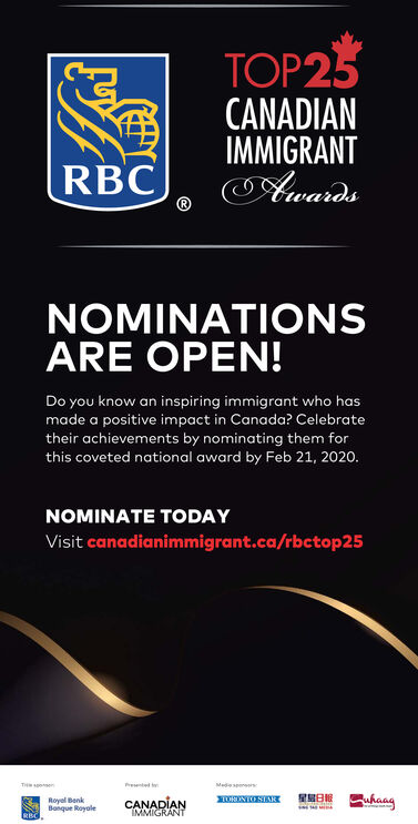 TOP25CANADIANIMMIGRANTAwardsRBCNOMINATIONSARE OPEN!Do you know an inspiring immigrant who hasmade a positive impact in Canada? Celebratetheir achievements by nominating them forthis coveted national award by Feb 21, 2020.NOMINATE TODAYVisit canadianimmigrant.ca/rbctop25PrentelMedeENTO SIARwhaagRoyal BenkBanque RoyoleCANADIANIMMIGRANTRBC TOP25 CANADIAN IMMIGRANT Awards RBC NOMINATIONS ARE OPEN! Do you know an inspiring immigrant who has made a positive impact in Canada? Celebrate their achievements by nominating them for this coveted national award by Feb 21, 2020. NOMINATE TODAY Visit canadianimmigrant.ca/rbctop25 Prentel Mede ENTO SIAR whaag Royal Benk Banque Royole CANADIAN IMMIGRANT RBC