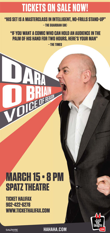 """TICKETS ON SALE NOW!""""HIS SET IS A MASTERCLASS IN INTELLIGENT, NO-FRILLS STAND-UP""""- THE GUARDIAN (UK)""""IF YOU WANT A COMIC WHO CAN HOLD AN AUDIENCE IN THEPALM OF HIS HAND FOR TWO HOURS, HERE'S YOUR MAN""""- THE TIMESDARABRIANVOICE OF REASMARCH 15  8 PMSPATZ THEATRETICKET HALIFAX902-422-6278wwW.TICKETHALIFAX.COMJustfor.latighsLive.SALIWIRE TICKETS ON SALE NOW! """"HIS SET IS A MASTERCLASS IN INTELLIGENT, NO-FRILLS STAND-UP"""" - THE GUARDIAN (UK) """"IF YOU WANT A COMIC WHO CAN HOLD AN AUDIENCE IN THE PALM OF HIS HAND FOR TWO HOURS, HERE'S YOUR MAN"""" - THE TIMES DARA BRIAN VOICE OF REAS MARCH 15  8 PM SPATZ THEATRE TICKET HALIFAX 902-422-6278 wwW.TICKETHALIFAX.COM Just for. latighs Live . SALIWIRE"""