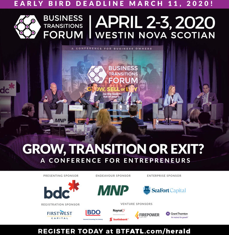 EARLY BIRD DEADLINE MARCH 11, 20 20!BUSINESS LAPRIL 2-3, 202OTRANSITIONSFORUMWESTIN NOVA SCOTIANA CONFERENCE FOR BUSINESS OWNERSBUSINESSTRANSITIONSFORUMGoW, SELL or EYdePou the tools todue of your bMNPGROW, TRANSITION OR EXIT?A CONFERENCE FOR ENTREPRENEURSPRESENTING SPONSORENDEAVOUR SPONSORENTERPRISE SPONSORMNPSeaFort Capitalbdc*VENTURE SPONSORSREGISTRATION SPONSORRoynat>IBDOFIRSTWESTGrant ThomtonFIREPOWEREAPTALAn instinct for growthS ScotiabankCAPITALREGISTER TODAY at BTFATL.com/herald EARLY BIRD DEADLINE MARCH 11, 20 20! BUSINESS LAPRIL 2-3, 202O TRANSITIONS FORUM WESTIN NOVA SCOTIAN A CONFERENCE FOR BUSINESS OWNERS BUSINESS TRANSITIONS FORUM GoW, SELL or EY de Pou the tools to due of your b MNP GROW, TRANSITION OR EXIT? A CONFERENCE FOR ENTREPRENEURS PRESENTING SPONSOR ENDEAVOUR SPONSOR ENTERPRISE SPONSOR MNP SeaFort Capital bdc* VENTURE SPONSORS REGISTRATION SPONSOR Roynat> IBDO FIRSTWEST Grant Thomton FIREPOWER EAPTAL An instinct for growth S Scotiabank CAPITAL REGISTER TODAY at BTFATL.com/herald