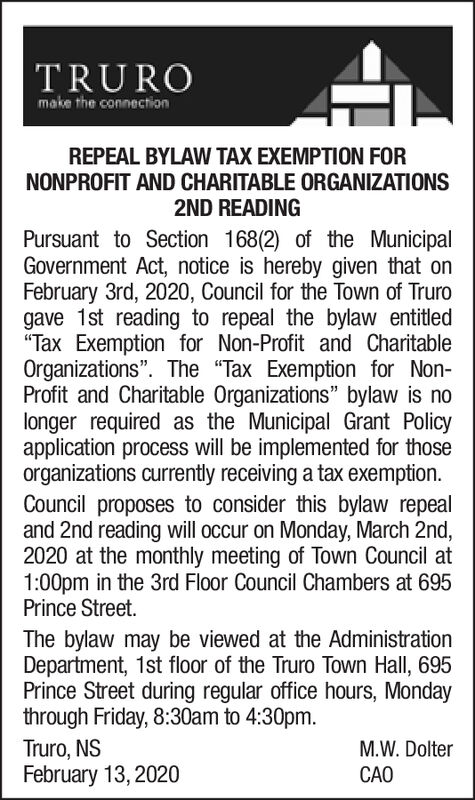 "TRUROmake the connectionREPEAL BYLAW TAX EXEMPTION FORNONPROFIT AND CHARITABLE ORGANIZATIONS2ND READINGPursuant to Section 168(2) of the MunicipalGovernment Act, notice is hereby given that onFebruary 3rd, 2020, Council for the Town of Trurogave 1st reading to repeal the bylaw entitled""Tax Exemption for Non-Profit and CharitableOrganizations"". The ""Tax Exemption for Non-Profit and Charitable Organizations"" bylaw is nolonger required as the Municipal Grant Policyapplication process will be implemented for thoseorganizations currently receiving a tax exemption.Council proposes to consider this bylaw repealand 2nd reading will occur on Monday, March 2nd,2020 at the monthly meeting of Town Council at1:00pm in the 3rd Floor Council Chambers at 695Prince Street.The bylaw may be viewed at the AdministrationDepartment, 1st floor of the Truro Town Hall, 695Prince Street during regular office hours, Mondaythrough Friday, 8:30am to 4:30pm.Truro, NSFebruary 13, 2020M.W. DolterCAO TRURO make the connection REPEAL BYLAW TAX EXEMPTION FOR NONPROFIT AND CHARITABLE ORGANIZATIONS 2ND READING Pursuant to Section 168(2) of the Municipal Government Act, notice is hereby given that on February 3rd, 2020, Council for the Town of Truro gave 1st reading to repeal the bylaw entitled ""Tax Exemption for Non-Profit and Charitable Organizations"". The ""Tax Exemption for Non- Profit and Charitable Organizations"" bylaw is no longer required as the Municipal Grant Policy application process will be implemented for those organizations currently receiving a tax exemption. Council proposes to consider this bylaw repeal and 2nd reading will occur on Monday, March 2nd, 2020 at the monthly meeting of Town Council at 1:00pm in the 3rd Floor Council Chambers at 695 Prince Street. The bylaw may be viewed at the Administration Department, 1st floor of the Truro Town Hall, 695 Prince Street during regular office hours, Monday through Friday, 8:30am to 4:30pm. Truro, NS February 13, 2020 M.W. Dolter CAO"