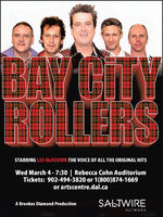 BAY CITYROLLERSSTARRING LES MCKEOWN THE VOICE OF ALL THE ORIGINAL HITSWed March 4- 7:30 | Rebecca Cohn AuditoriumTickets: 902-494-3820 or 1(800)874-1669or artscentre.dal.caSALTWIREA Brookes Diamond ProductionNETWORK BAY CITY ROLLERS STARRING LES MCKEOWN THE VOICE OF ALL THE ORIGINAL HITS Wed March 4- 7:30 | Rebecca Cohn Auditorium Tickets: 902-494-3820 or 1(800)874-1669 or artscentre.dal.ca SALTWIRE A Brookes Diamond Production NETWORK