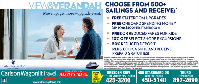 "VIEW&VERANDAH CHOOSE FROM 500+SAILINGS AND RECEIVE:- FREE STATEROOM UPGRADES- FREE ONBOARD SPENDING MONEY(UP TO us$500 PER STATEROOM)Move up, get more-upgrade event.- FREE OR REDUCED FARES FOR KIDS- 10% OFF SELECT SHORE EXCURSIONS- 50% REDUCED DEPOSITPLUS, BOOK A SUITE AND RECEIVEPREPAID GRATUITIES!""Fares and View & Verandah oflers are based on Promols) NVIIZV. Featred tres are per person based on double ocoupany, onse or LandrSeaJoumeys only. Fares are in Canadan dolars. Taxes, Fees & Port Expenses are addional and range from CADS123.50o CADS1378.00. Subject loavalabity. Ofers are per stateroom based on double ocoupancy, for 1stand 2nd guests sharing a stateroom and excude ardih guests, except as providedherein. Oters are avalabie for new bookings only, apply only to the cruise portion of Alaska Land-Sea Joumeys, are not combinable wih any other dscountsand are not translerable or refundable. Ofers ane applicable on select 2020 & 2021 departures. For ems å condilions please refer to holandamericacomivienandverandah. Ofers ane capacity controled, and may be modfied or withdraan wihout prior notice. Oer restricions may apply. View & Verandahofers end February 28, 2000. Ships Registy The NethedandsHolland America Line486 STARBOARD DRSuite 102  HalifaxCarlson Wagonlit Travel HARVEY'S TRAVELOWNED A OPERATED BYTRURO47 Inglis PlaceDRESDEN ROW# 117-1535 Dresden Row  Halifax425-3200DRESDENROWOpenSaturdaya10am-2pm897-2699450-5140www.cwtharveystravel.com VIEW&VERANDAH CHOOSE FROM 500+ SAILINGS AND RECEIVE: - FREE STATEROOM UPGRADES - FREE ONBOARD SPENDING MONEY (UP TO us$500 PER STATEROOM) Move up, get more-upgrade event. - FREE OR REDUCED FARES FOR KIDS - 10% OFF SELECT SHORE EXCURSIONS - 50% REDUCED DEPOSIT PLUS, BOOK A SUITE AND RECEIVE PREPAID GRATUITIES! ""Fares and View & Verandah oflers are based on Promols) NVIIZV. Featred tres are per person based on double ocoupany, onse or LandrSea Joumeys only. Fares are in Canadan dolars. Taxes, Fees & Port Expenses are addional and range from CADS123.50o CADS1378.00. Subject lo avalabity. Ofers are per stateroom based on double ocoupancy, for 1stand 2nd guests sharing a stateroom and excude ardih guests, except as provided herein. Oters are avalabie for new bookings only, apply only to the cruise portion of Alaska Land-Sea Joumeys, are not combinable wih any other dscounts and are not translerable or refundable. Ofers ane applicable on select 2020 & 2021 departures. For ems å condilions please refer to holandamerica comivienandverandah. Ofers ane capacity controled, and may be modfied or withdraan wihout prior notice. Oer restricions may apply. View & Verandah ofers end February 28, 2000. Ships Registy The Nethedands Holland America Line 486 STARBOARD DR Suite 102  Halifax Carlson Wagonlit Travel HARVEY'S TRAVEL OWNED A OPERATED BY TRURO 47 Inglis Place DRESDEN ROW # 117-1535 Dresden Row  Halifax 425-3200 DRESDEN ROW Open Saturdaya 10am-2pm 897-2699 450-5140 www.cwtharveystravel.com"