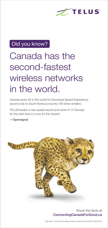 ETELUSDid you know?Canada has thesecond-fastestwireless networksin the world.Canada ranks i2 in the world for Download Speed Experience,second only to South Korea (a country 100 times smaller).TELUS breaks a new speed record and ranks #1 in Canadafor the sixth time in a row for this Award:- OpensignalKnow the facts atConnectingCanadaForGood.ca*Opensigal- Canad Me ewon Eperece Report Febrary 2000 eTELUS ETELUS Did you know? Canada has the second-fastest wireless networks in the world. Canada ranks i2 in the world for Download Speed Experience, second only to South Korea (a country 100 times smaller). TELUS breaks a new speed record and ranks #1 in Canada for the sixth time in a row for this Award: - Opensignal Know the facts at ConnectingCanadaForGood.ca *Opensigal- Canad Me ewon Eperece Report Febrary 2000 e TELUS