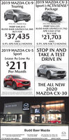 2019 MAZDA CX-9 2019 MAZDA CX-3Sport i-ACTIVSENSE®PackageTouring19-5-318 Machine Gray19-5-152 Machine GrayMSRP $40,815BUDD BAER SAVINGS $4,380BUY FORMSRP $24,235BUDD BAER SAVINGS $1,782APR CASH $750BUY FOR$37,435$21,703ANDAND0.9% APR FOR 63 MONTHS0.9% APR FOR 72 MONTHSExcludes es te andEnd ao Photo torEcudes ta e and ees Endi 3200. hoto for utration purposes ontyon purposes only2019 MAZDA CX-5 STOP IN ANDTAKE A TESTDRIVE INSportLease As Low As$211Per MonthTHE ALL NEW2020MAZDA CX-30Lene in S21 per monh, 36 Monih Lease with 2. due at Lease SgningMonny pyeinudes 05 cgon te No sety depost eoredEcludes tae e andes Ends 300as Photo orusation purposes onlyBUDD BAERmazDaBudd Baer MazdaLOG ON TO OUR 24 HOUR SHOWROOMAND VIEW OTHER SPECIALSTHE HONEST DEALEREXIT 19A OFF -79/70 RI. 195(724) 222-070071 MURTLAND AVE. WASH. PAIT'S WORTH THE DRIVEwww.BUDDBAERMAZDA.COMAPPLY NOW 2019 MAZDA CX-9 2019 MAZDA CX-3 Sport i-ACTIVSENSE® Package Touring 19-5-318 Machine Gray 19-5-152 Machine Gray MSRP $40,815 BUDD BAER SAVINGS $4,380 BUY FOR MSRP $24,235 BUDD BAER SAVINGS $1,782 APR CASH $750 BUY FOR $37,435 $21,703 AND AND 0.9% APR FOR 63 MONTHS 0.9% APR FOR 72 MONTHS Excludes es te and End ao Photo tor Ecudes ta e and ees Endi 3200. hoto for utration purposes onty on purposes only 2019 MAZDA CX-5 STOP IN AND TAKE A TEST DRIVE IN Sport Lease As Low As $211 Per Month THE ALL NEW 2020 MAZDA CX-30 Lene in S21 per monh, 36 Monih Lease with 2. due at Lease Sgning Monny pyeinudes 05 cgon te No sety depost eored Ecludes tae e andes Ends 300as Photo orusation purposes only BUDD BAER mazDa Budd Baer Mazda LOG ON TO OUR 24 HOUR SHOWROOM AND VIEW OTHER SPECIALS THE HONEST DEALER EXIT 19A OFF -79/70 RI. 195 (724) 222-0700 71 MURTLAND AVE. WASH. PA IT'S WORTH THE DRIVE www.BUDDBAERMAZDA.COM APPLY NOW