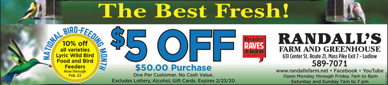 The Best Fresh!BIRD-FEEDING10% off$5 OFFB RANDALLSRAVES2020FARM AND GREENHOUSE631 Center St. Route 21, Mass Pike Exit 7 - Ludlow589-7071www.randallsfarm.net  Facebook  YouTubeall varietiesLyric Wild BirdFood and BirdFeedersNow throughFeb. 22$50.00 PurchaseOne Per Customer. No Cash Value.Open Monday through Friday 7am to 8pmSaturday and Sunday 7am to 7 pmExcludes Lottery, Alcohol, Gift Cards. Expires 2/23/20MONTHNATIONAL The Best Fresh! BIRD-FEEDING 10% off $5 OFF B RANDALLS RAVES 2020 FARM AND GREENHOUSE 631 Center St. Route 21, Mass Pike Exit 7 - Ludlow 589-7071 www.randallsfarm.net  Facebook  YouTube all varieties Lyric Wild Bird Food and Bird Feeders Now through Feb. 22 $50.00 Purchase One Per Customer. No Cash Value. Open Monday through Friday 7am to 8pm Saturday and Sunday 7am to 7 pm Excludes Lottery, Alcohol, Gift Cards. Expires 2/23/20 MONTH NATIONAL
