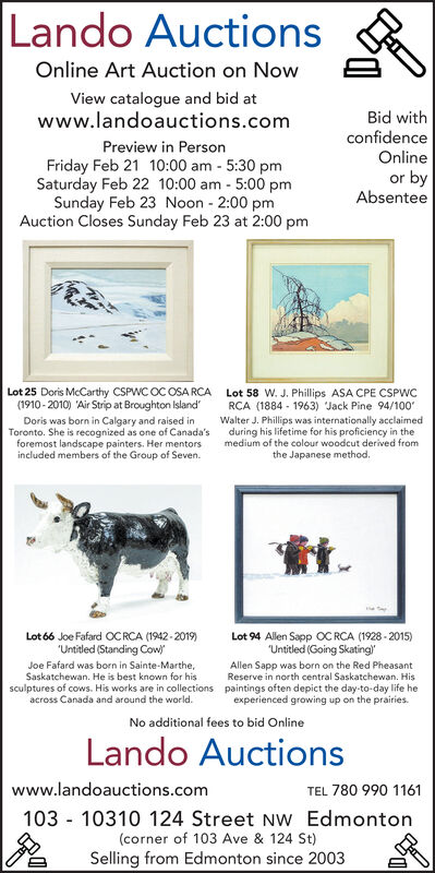 """Lando AuctionsOnline Art Auction on NowView catalogue and bid atwww.landoauctions.comBid withconfidencePreview in PersonOnlineFriday Feb 21 10:00 am - 5:30 pmSaturday Feb 22 10:00 am - 5:00 pmSunday Feb 23 Noon - 2:00 pmAuction Closes Sunday Feb 23 at 2:00 pmor byAbsenteeLot 25 Doris McCarthy CSPWC OC OSA RCA Lot 58 w. J. Phillips ASA CPE CSPWCRCA (1884 - 1963) Jack Pine 94/100Walter J. Phillips was internationally acclaimedduring his lifetime for his proficiency in themedium of the colour woodcut derived from(1910 - 2010) 'Air Strip at Broughton Island'Doris was born in Calgary and raised inToronto. She is recognized as one of Canada'sforemost landscape painters. Her mentorsincluded members of the Group of Seven.the Japanese method.Lot 94 Allen Sapp OC RCA (1928 - 2015)""""Untitled (Going Skating""""Allen Sapp was born on the Red PheasantReserve in north central Saskatchewan. Hispaintings often depict the day-to-day life heexperienced growing up on the prairies.Lot 66 Joe Fafard OCRCA (1942 - 2019)""""Untitled (Standing CowJoe Fafard was born in Sainte-Marthe,Saskatchewan. He is best known for hissculptures of cows. His works are in collectionsacross Canada and around the world.No additional fees to bid OnlineLando Auctionswww.landoauctions.comTEL 780 990 1161103 - 10310 124 Street NW Edmonton(corner of 103 Ave & 124 St)Selling from Edmonton since 2003 Lando Auctions Online Art Auction on Now View catalogue and bid at www.landoauctions.com Bid with confidence Preview in Person Online Friday Feb 21 10:00 am - 5:30 pm Saturday Feb 22 10:00 am - 5:00 pm Sunday Feb 23 Noon - 2:00 pm Auction Closes Sunday Feb 23 at 2:00 pm or by Absentee Lot 25 Doris McCarthy CSPWC OC OSA RCA Lot 58 w. J. Phillips ASA CPE CSPWC RCA (1884 - 1963) Jack Pine 94/100 Walter J. Phillips was internationally acclaimed during his lifetime for his proficiency in the medium of the colour woodcut derived from (1910 - 2010) 'Air Strip at Broughton Island' Doris was born in Calgary and raised in Toronto. She """