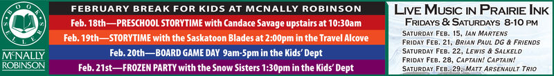 FEBRUARY BREAK FOR KIDS AT MCNALLY ROBINSONFeb. 18th-PRESCHOOL STORYTIME with Candace Savage upstairs at 10:30amFeb. 19th-STORYTIME with the Saskatoon Blades at 2:00pm in the Travel AlcoveFeb. 20th-BOARD GAME DAY 9am-5pm in the Kids' DeptFeb. 21st-FROZEN PARTY with the Snow Sisters 1:30pm in the Kids' DeptLIVE MUSIC IN PRAIRIE INKFRIDAYS & SATURDAYS 8-10 PMSATURDAY FEB. 15, IAN MARTENSFRIDAY FEB. 21, BRIAN PAUL DG & FRIENDSSATURDAY FEB. 22, LEWIS & SALKELDFRIDAY FEB. 28, CAPTAIN! CAPTAIN!SATURDAY FEB. 29, ATT ARSENAULT TRIOM'NALLYROBINSON FEBRUARY BREAK FOR KIDS AT MCNALLY ROBINSON Feb. 18th-PRESCHOOL STORYTIME with Candace Savage upstairs at 10:30am Feb. 19th-STORYTIME with the Saskatoon Blades at 2:00pm in the Travel Alcove Feb. 20th-BOARD GAME DAY 9am-5pm in the Kids' Dept Feb. 21st-FROZEN PARTY with the Snow Sisters 1:30pm in the Kids' Dept LIVE MUSIC IN PRAIRIE INK FRIDAYS & SATURDAYS 8-10 PM SATURDAY FEB. 15, IAN MARTENS FRIDAY FEB. 21, BRIAN PAUL DG & FRIENDS SATURDAY FEB. 22, LEWIS & SALKELD FRIDAY FEB. 28, CAPTAIN! CAPTAIN! SATURDAY FEB. 29, ATT ARSENAULT TRIO M'NALLY ROBINSON