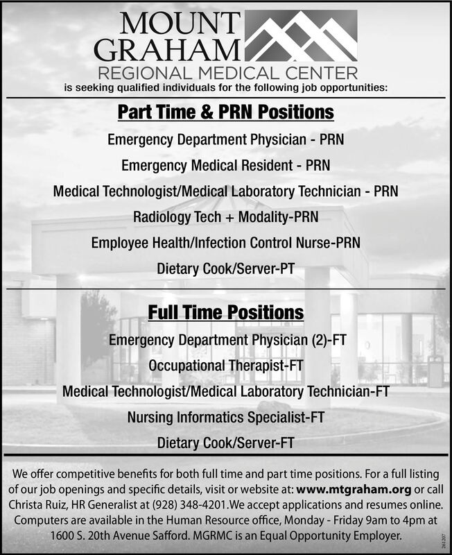 MOUNTGRAHAMREGIONAL MEDICAL CENTERis seeking qualified individuals for the following job opportunities:Part Time & PRN PositionsEmergency Department Physician - PRNEmergency Medical Resident - PRNMedical Technologist/Medical Laboratory Technician - PRNRadiology Tech + Modality-PRNEmployee Health/Infection Control Nurse-PRNDietary Cook/Server-PTFull Time PositionsEmergency Department Physician (2)-FTOccupational Therapist-FTMedical Technologist/Medical Laboratory Technician-FTNursing Informatics Specialist-FTDietary Cook/Server-FTWe offer competitive benefits for both full time and part time positions. For a full listingof our job openings and specific details, visit or website at: www.mtgraham.org or callChrista Ruiz, HR Generalist at (928) 348-4201.We accept applications and resumes online.Computers are available in the Human Resource office, Monday - Friday 9am to 4pm at1600 S. 20th Avenue Safford. MGRMC is an Equal Opportunity Employer. MOUNT GRAHAM REGIONAL MEDICAL CENTER is seeking qualified individuals for the following job opportunities: Part Time & PRN Positions Emergency Department Physician - PRN Emergency Medical Resident - PRN Medical Technologist/Medical Laboratory Technician - PRN Radiology Tech + Modality-PRN Employee Health/Infection Control Nurse-PRN Dietary Cook/Server-PT Full Time Positions Emergency Department Physician (2)-FT Occupational Therapist-FT Medical Technologist/Medical Laboratory Technician-FT Nursing Informatics Specialist-FT Dietary Cook/Server-FT We offer competitive benefits for both full time and part time positions. For a full listing of our job openings and specific details, visit or website at: www.mtgraham.org or call Christa Ruiz, HR Generalist at (928) 348-4201.We accept applications and resumes online. Computers are available in the Human Resource office, Monday - Friday 9am to 4pm at 1600 S. 20th Avenue Safford. MGRMC is an Equal Opportunity Employer.
