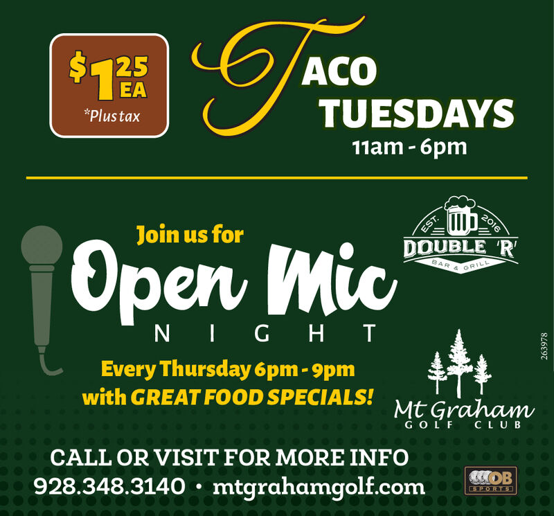 $1%ACOEATUESDAYS*Plustax11am - 6pmDOUBLE RJoin us forOpen MicT016ESTN IG HIEvery Thursday 6pm - 9pmwith GREAT FOOD SPECIALS!Mt GrahamGOLF CLUBCALL OR VISIT FOR MORE INFO928.348.3140  mtgrahamgolf.comSPORTS239816 $1% ACO EA TUESDAYS *Plustax 11am - 6pm DOUBLE R Join us for Open Mic T016 EST N IG HI Every Thursday 6pm - 9pm with GREAT FOOD SPECIALS! Mt Graham GOLF CLUB CALL OR VISIT FOR MORE INFO 928.348.3140  mtgrahamgolf.com SPORTS 239816