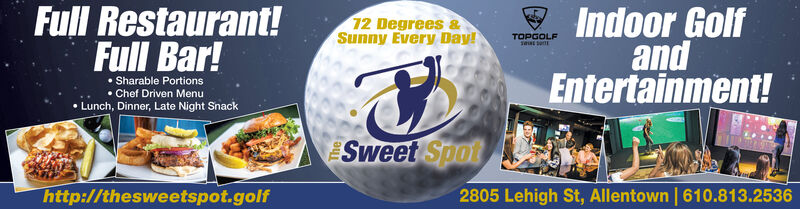 Full Restaurant!Indoor GolfandEntertainment!12 Degrees &Sunny Every Day!TOPGOLFFull Bar!Sharable Portions Chef Driven Menu Lunch, Dinner, Late Night SnackSweet Spot2805 Lehigh St, Allentown | 610.813.2536http://thesweetspot.golf Full Restaurant! Indoor Golf and Entertainment! 12 Degrees & Sunny Every Day! TOPGOLF Full Bar! Sharable Portions  Chef Driven Menu  Lunch, Dinner, Late Night Snack Sweet Spot 2805 Lehigh St, Allentown | 610.813.2536 http://thesweetspot.golf