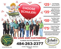 soFINECHOOSEMESMILECALLME$250rOFF Any PlumbingService COU137CHOOSEAny Service ForMilitary Personnel,OFF First RespondersOr Senior CitizensCUSCHULER!$350rSOONBEMINESCHULER SERVICE weLUVYOUCOU138LUVYOUAny Water HeaterReplacementOr Hydro-JettingBEMINE$50%OFFCOU139Frozen Burst PipeOFF Repair or WaterTreatment System$75COU140*COUPON CANNOT BE COMBINED WITH OTHERHEATINGCHULERERVICEOFFERS. VALID TOWARD TASK PRICING ONLY.MUST BE PRESENTED AT TIME OF SERVICE.WE LOVE OUR CUSTOMRS!SchulerPLUMBING HEATING REMODELING484-263-2377KITCHENS & BATHSSINCEA DNISION OF SCHULER SERVICE, INC.1923SchulerService.com1314 W. Tilghman St., AllentownSchulerKB.comPA6582REMODELINGPLUMBING so FINE CHOOSE ME SMILE CALL ME $250r OFF Any Plumbing Service COU137 CHOOSE Any Service For Military Personnel, OFF First Responders Or Senior Citizens CU SCHULER! $350r SOON BE MINE SCHULER SERVICE we LUV YOU COU138 LUV YOU Any Water Heater Replacement Or Hydro-Jetting BE MINE $50% OFF COU139 Frozen Burst Pipe OFF Repair or Water Treatment System $75 COU140 *COUPON CANNOT BE COMBINED WITH OTHER HEATING CHULER ERVICE OFFERS. VALID TOWARD TASK PRICING ONLY. MUST BE PRESENTED AT TIME OF SERVICE. WE LOVE OUR CUSTOMRS! Schuler PLUMBING HEATING REMODELING 484-263-2377 KITCHENS & BATHS SINCE A DNISION OF SCHULER SERVICE, INC. 1923 SchulerService.com 1314 W. Tilghman St., Allentown SchulerKB.com PA6582 REMODELING PLUMBING