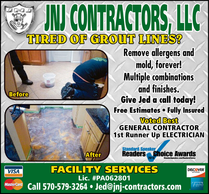 O NJ CONTRACTORS, LLCTIRED OF GROUT LINES?Remove allergens andmold, forever!Multiple combinationsand finishes.Give Jed a call today!Free Estimates  Fully InsuredVoted BesGENERAL CONTRACTOR1st Runner Up ELECTRICIANBeforeStandard SpeakerReaders Choice Awards2019AfterStandardspeaker.com/ReadersCholceFACILITY SERVICESDISCOVERVISANEEWORKLic. #PA062801MasterCard Call 570-579-3264  Jed@jnj-contractors.com O NJ CONTRACTORS, LLC TIRED OF GROUT LINES? Remove allergens and mold, forever! Multiple combinations and finishes. Give Jed a call today! Free Estimates  Fully Insured Voted Bes GENERAL CONTRACTOR 1st Runner Up ELECTRICIAN Before Standard Speaker Readers Choice Awards 2019 After Standardspeaker.com/ReadersCholce FACILITY SERVICES DISCOVER VISA NEEWORK Lic. #PA062801 MasterCard Call 570-579-3264  Jed@jnj-contractors.com