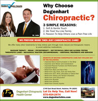 Why ChooseDegenhartChiropractic?Standard SpeakerReaders Choice Awards3 SIMPLE REASONS:1. Soft & Gentle Touch2. We Treat You Like Family3. Passion To Help Others Live a Pain Free LifeDr. StacieDr. JohnWE PROVIDE MORE THEN JUST CHIROPRACTIC CARE!We offer many other treatments to help relieve pain through more natural and therapeutic meansto avoid addictive medications.MASSAGE THERAPY  REHAB / PHYSIOTHERAPY  DOT PHYSICALS, DRUG AND ALCOHOL TESTINGTHERAPEUTIC LASER  MECHANICAL TRACTION (DECOMPRESSION)  ADDITIONAL TREATMENTS AND SERVICESBENEFITS OF ROUTINE CHIROPRACTIC CARE MAY INCLUDE ANYOF THE FOLLOWING: Improved Nerve Communication in the BodyImproved Joint Motion and CoordinationImproved Physical Function and PerformanceImproved Posture Relief from Back and Neck Pain Relief from Leg, Knee, Foot and Ankle Pain Relief from Arm, Wrist, Shoulders or Elbow Pain Relief from Stress and Tension Disorders Relief from Joint Discomfort Relief from Bursitis Relief from Arthritis Relief from Chronic Injuries1749 East Broad Street, Hazleton, PA 18201Degenhart Chiropractic Let Us Help You, Call Now!570-454-2474www.degenhartchiro.comHealth Center Why Choose Degenhart Chiropractic? Standard Speaker Readers Choice Awards 3 SIMPLE REASONS: 1. Soft & Gentle Touch 2. We Treat You Like Family 3. Passion To Help Others Live a Pain Free Life Dr. Stacie Dr. John WE PROVIDE MORE THEN JUST CHIROPRACTIC CARE! We offer many other treatments to help relieve pain through more natural and therapeutic means to avoid addictive medications. MASSAGE THERAPY  REHAB / PHYSIOTHERAPY  DOT PHYSICALS, DRUG AND ALCOHOL TESTING THERAPEUTIC LASER  MECHANICAL TRACTION (DECOMPRESSION)  ADDITIONAL TREATMENTS AND SERVICES BENEFITS OF ROUTINE CHIROPRACTIC CARE MAY INCLUDE ANY OF THE FOLLOWING:  Improved Nerve Communication in the Body Improved Joint Motion and Coordination Improved Physical Function and Performance Improved Posture  Relief from Back and Neck Pain  Relief from Leg, Knee, Foot and Ankle Pain  Relief from Arm, Wrist, Shoulders or Elbow Pain  Relief from Stress and Tension Disorders  Relief from Joint Discomfort  Relief from Bursitis  Relief from Arthritis  Relief from Chronic Injuries 1749 East Broad Street, Hazleton, PA 18201 Degenhart Chiropractic Let Us Help You, Call Now! 570-454-2474 www.degenhartchiro.com Health Center