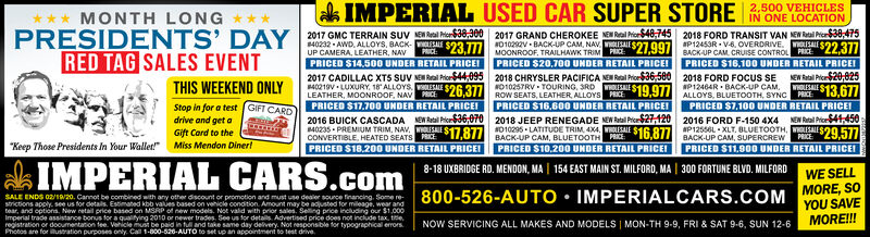 """k IMPERIAL USED CAR SUPER STORE NONE LOCATION2017 GMC TERRAIN SUV EAe Mi638.300 2017 GRAND CHEROKEE NE M N48,745 2018 FORD TRANSIT VAN NENR Pi $36,4752,500 VEHICLES*** MONTH LONGPRESIDENTS' DAYP12453R - V6. OVERDRIVE. $22.37740232 - AWD, ALLOYS, BACK-PRICED $14,500 UNDER RETAIL PRICEI2017 CADILLAC XT5 SUV NE Real Prior44,095 2018 CHRYSLER PACIFICA NEW Real Price36,500LE $23 T71010292V BACK-UP CAM, NAV LALE S27.997UP CAMERA, LEATHER, NAVPRICE:PRICERED TAG SALES EVENTTHIS WEEKEND ONLYMOONROOF, TRAILHAWK TRIMBACK-UP CAM, CRUISE CONTROL PRICEPRICED S16,100 UNBER RETAIL PRICEI2018 FORD FOCUS SEAP12464R - BACK-UP CAM,PRICED $20,700 UNDER RETAIL PRICEINEW Ratal Pic20.025WHOLISALEPRICE40219V LUXURY., 18 ALLOYSLEATHER, MOONROOF, NAVNO10257RV - TOURING, SRD OLESALESE $26.377BOw SEATS, LEATHER ALLOYS PICE19,977ALLOYS, BLUETOOTH, SYNC$13.677PRICEStop in for a test GIFT CARDPRICED $17.700 UNDER RETAIL PRICEIPRICED $16.600 UNDER RETAIL PRICEIPRICED $7,100 UNDER RETAIL PRICEIdrive and get aGift Card to the""""Keep Those Presidents In Your Wallet!"""" Miss Mendon Dineri2016 BUICK CASCADACONVERTIBLE, HEATED SEATS P 877 010295 LATITUDE TRIM, 4X4, WOLISALE $16 87/ BACK-UP CAM, SUPERCREWNEN Ral PicS6,0702018 JEEP RENEGADE NEW Rabal Pro21202016 FORD F-150 4X4NEN Ral Prio41,450AP12556L - XLT, BLUETOOTH, wLISALIRE$29,577PRICED $11,900 UNDER RETAIL PRICEIBACK-UP CAM, BLUETOOTHPRICED $10,200 UNDER RETAIL PRICEIPRKEPRICED S18.200 UNDER RETAIL PRICEIkCARS.com8-18 UXBRIDGE RD. MENDON, MA 