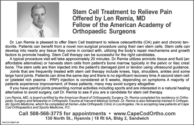 Stem Cell Treatment to Relieve PainOffered by Len Remia, MDFellow of the American Academy ofOrthopaedic SurgeonsDr. Len Remia is pleased to offer Stem Cell treatment to relieve osteoarthritis (OA) pain and chronic ten-donitis. Patients can benefit from a novel non-surgical procedure using their own stem cells. Stem cells candevelop into nearly any tissue they come in contact with, utilizing the body's repair mechanisms and growthfactors to promote healing. Stem Cell therapy can be successful for the right candidatesA typical procedure visit will take approximately 20 minutes. Dr Remia utilizes amniotic tissue and fluid (anaffordable alternative) or harvests stem cells from patient's bone marrow, typically in the pelvic or iliac crestbone. The stem cells are then injected into the patient's damaged joint or tendon using ultrasound guidance.Joints that are frequently treated with stem cell therapy include knees, hips, shoulders, ankles and somelarge hand joints. Patients can drive the same day and there is no significant recovery time.A second stem cellor (platelet rich plasma PRP) injection is considered at 6 weeks, depending on symptoms. A majority ofpatients experience improvement; of these patients, many may avoid surgery altogetherIf you have painful joints preventing normal activities including sports and are interested in a natural healingalternative to avoid surgery, call Dr. Remia to see if you are a candidate for stem cell therapyLen Remia, MD, is board certified by the American Board of Orthopaedic Surgery Dr. Remia completed his residency in Ortho-pedic Surgery and fellowship in Orthopedic Trauma at Harvard Medical School. Dr. Remia is also fellowship trained in Orthope-dic Sports Medicine, which he completed at Kerlan-Jobe Orthopedic Clinic in LosAngeles. He is accepting new patients at CapeCod Orthopaedics and Sports Medicine, P.CCall 508-568-3775 for appointments www.CapeCodOrtho.com130 North St., Hyannis | 18 Rt 6A, Bldg 2, SandwichNWCN13826555 Stem Ce