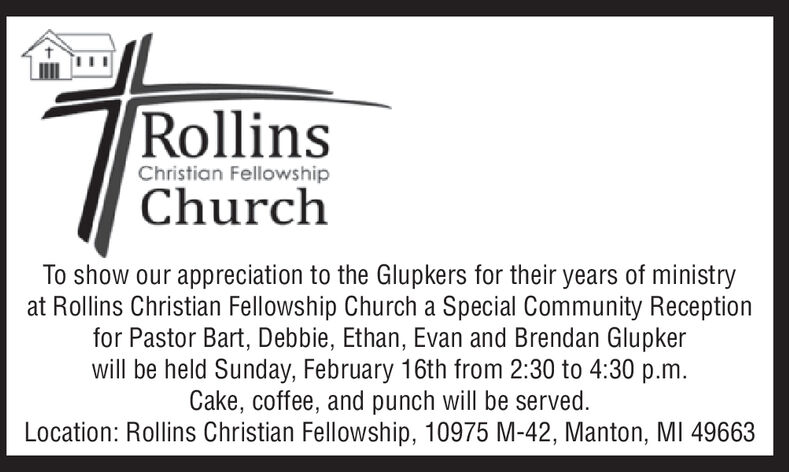 RollinsChristian FellowshipChurchTo show our appreciation to the Glupkers for their years of ministryat Rollins Christian Fellowship Church a Special Community Receptionfor Pastor Bart, Debbie, Ethan, Evan and Brendan Glupkerwill be held Sunday, February 16th from 2:30 to 4:30 p.m.Cake, coffee, and punch will be served.Location: Rollins Christian Fellowship, 10975 M-42, Manton, MI 49663 Rollins Christian Fellowship Church To show our appreciation to the Glupkers for their years of ministry at Rollins Christian Fellowship Church a Special Community Reception for Pastor Bart, Debbie, Ethan, Evan and Brendan Glupker will be held Sunday, February 16th from 2:30 to 4:30 p.m. Cake, coffee, and punch will be served. Location: Rollins Christian Fellowship, 10975 M-42, Manton, MI 49663
