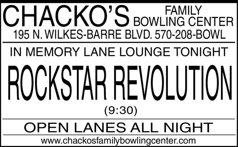 ICHACKO'S BOWLING CENTERFAMILY195 N. WILKES-BARRE BLVD. 570-208-BOWLIN MEMORY LANE LOUNGE TONIGHTROCKSTAR REVOLUTION(9:30)OPEN LANES ALL NIGHTwww.chackosfamilybowlingcenter.com ICHACKO'S BOWLING CENTER FAMILY 195 N. WILKES-BARRE BLVD. 570-208-BOWL IN MEMORY LANE LOUNGE TONIGHT ROCKSTAR REVOLUTION (9:30) OPEN LANES ALL NIGHT www.chackosfamilybowlingcenter.com