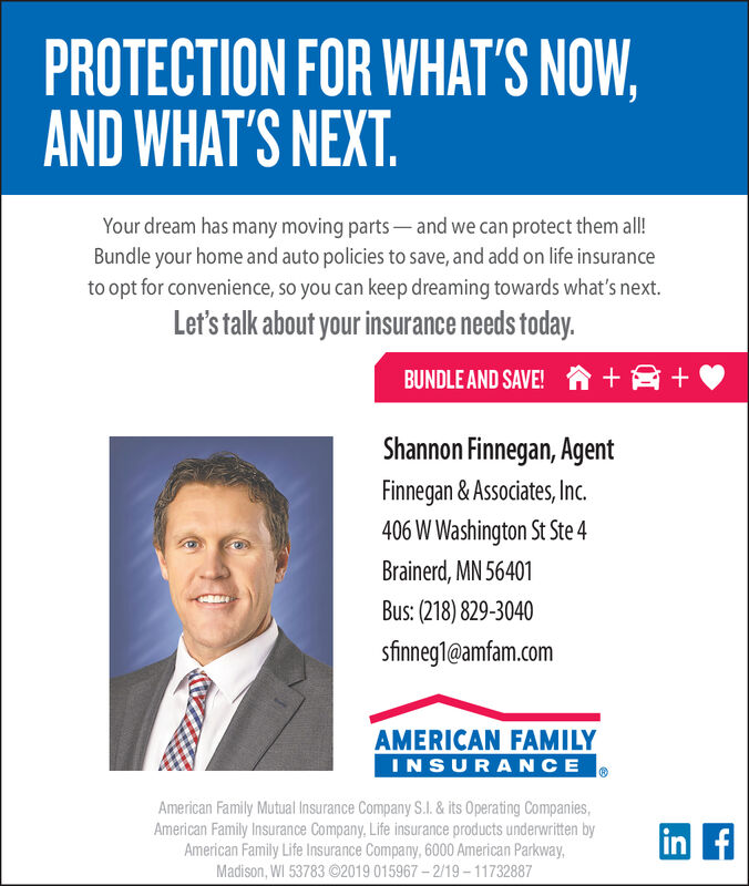 PROTECTION FOR WHAT'S NOW,AND WHAT'S NEXT.Your dream has many moving parts and we can protect them all!Bundle your home and auto policies to save, and add on life insuranceto opt for convenience, so you can keep dreaming towards what's next.Let's talk about your insurance needs today.BUNDLE AND SAVE! n +2+Shannon Finnegan, AgentFinnegan & Associates, Inc.406 W Washington St Ste 4Brainerd, MN 56401Bus: (218) 829-3040sfinnegl@amfam.comAMERICAN FAMILYINSURANCEAmerican Family Mutual Insurance Company S.I. & its Operating Companies,American Family Insurance Company, Life insurance products underwritten byAmerican Family Life Insurance Company, 6000 American Parkway,Madison, WI 53783 ©2019 015967 - 2/19- 11732887in f PROTECTION FOR WHAT'S NOW, AND WHAT'S NEXT. Your dream has many moving parts and we can protect them all! Bundle your home and auto policies to save, and add on life insurance to opt for convenience, so you can keep dreaming towards what's next. Let's talk about your insurance needs today. BUNDLE AND SAVE! n +2+ Shannon Finnegan, Agent Finnegan & Associates, Inc. 406 W Washington St Ste 4 Brainerd, MN 56401 Bus: (218) 829-3040 sfinnegl@amfam.com AMERICAN FAMILY INSURANCE American Family Mutual Insurance Company S.I. & its Operating Companies, American Family Insurance Company, Life insurance products underwritten by American Family Life Insurance Company, 6000 American Parkway, Madison, WI 53783 ©2019 015967 - 2/19- 11732887 in f