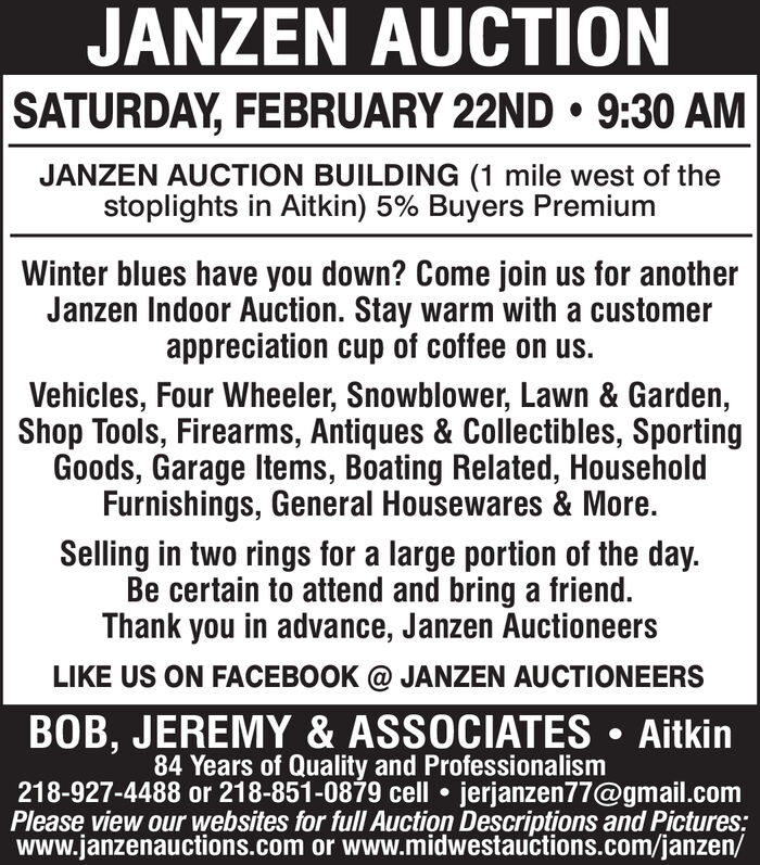 JANZEN AUCTIONSATURDAY, FEBRUARY 22ND  9:30 AMJANZEN AUCTION BUILDING (1 mile west of thestoplights in Aitkin) 5% Buyers PremiumWinter blues have you down? Come join us for anotherJanzen Indoor Auction. Stay warm with a customerappreciation cup of coffee on us.Vehicles, Four Wheeler, Snowblower, Lawn & Garden,Shop Tools, Firearms, Antiques & Collectibles, SportingGoods, Garage Items, Boating Related, HouseholdFurnishings, General Housewares & More.Selling in two rings for a large portion of the day.Be certain to attend and bring a friend.Thank you in advance, Janzen AuctioneersLIKE US ON FACEBOOK @ JANZEN AUCTIONEERSBOB, JEREMY & ASSOCIATES  Aitkin84 Years of Quality and Professionalism218-927-4488 or 218-851-0879 cell  jerjanzen77@gmail.comPlease view our websites for full Auction Descriptions and Pictures;www.janzenauctions.com or www.midwestauctions.com/janzen/ JANZEN AUCTION SATURDAY, FEBRUARY 22ND  9:30 AM JANZEN AUCTION BUILDING (1 mile west of the stoplights in Aitkin) 5% Buyers Premium Winter blues have you down? Come join us for another Janzen Indoor Auction. Stay warm with a customer appreciation cup of coffee on us. Vehicles, Four Wheeler, Snowblower, Lawn & Garden, Shop Tools, Firearms, Antiques & Collectibles, Sporting Goods, Garage Items, Boating Related, Household Furnishings, General Housewares & More. Selling in two rings for a large portion of the day. Be certain to attend and bring a friend. Thank you in advance, Janzen Auctioneers LIKE US ON FACEBOOK @ JANZEN AUCTIONEERS BOB, JEREMY & ASSOCIATES  Aitkin 84 Years of Quality and Professionalism 218-927-4488 or 218-851-0879 cell  jerjanzen77@gmail.com Please view our websites for full Auction Descriptions and Pictures; www.janzenauctions.com or www.midwestauctions.com/janzen/