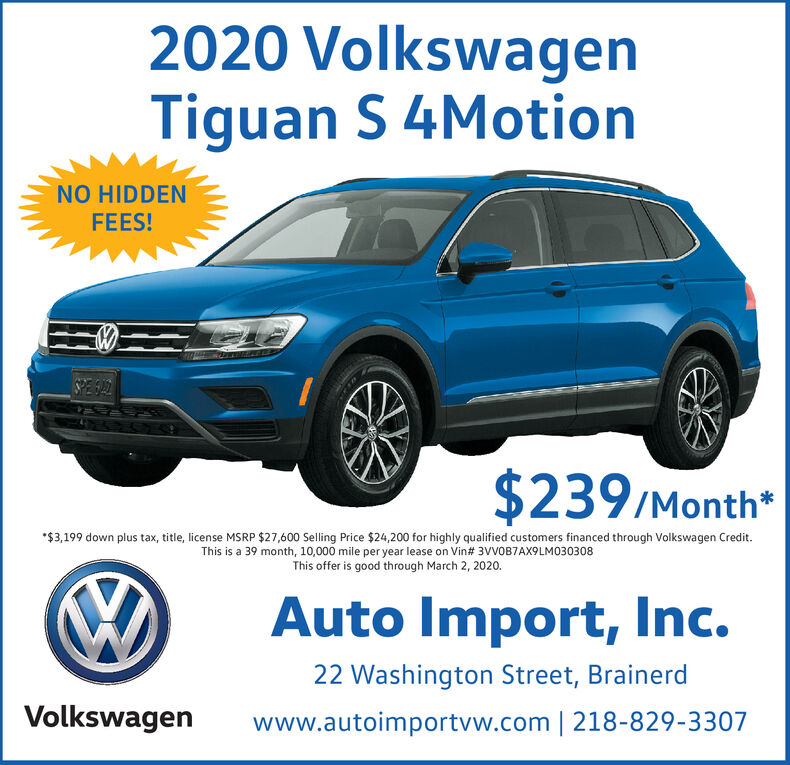 2020 VolkswagenTiguan S 4MotionNO HIDDENFEES!SPESAL$239/Month**$3,199 down plus tax, title, license MSRP $27,600 Selling Price $24,200 for highly qualified customers financed through Volkswagen Credit.This is a 39 month, 10,000 mile per year lease on Vin# 3VVOB7AX9LM030308This offer is good through March 2, 2020.Auto Import, Inc.22 Washington Street, BrainerdVolkswagenwww.autoimportvw.com | 218-829-3307 2020 Volkswagen Tiguan S 4Motion NO HIDDEN FEES! SPESAL $239/Month* *$3,199 down plus tax, title, license MSRP $27,600 Selling Price $24,200 for highly qualified customers financed through Volkswagen Credit. This is a 39 month, 10,000 mile per year lease on Vin# 3VVOB7AX9LM030308 This offer is good through March 2, 2020. Auto Import, Inc. 22 Washington Street, Brainerd Volkswagen www.autoimportvw.com | 218-829-3307