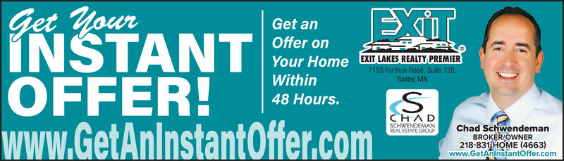 Get YourINSTANTOFFER!www.GetAnlnstantOffer.comEXITGet anOffer onYour Home EXIT LAKES REALTY PREMIER7153 Forthun Road, Suite 120.Baxter, MNWithin48 Hours.CHADREAL ESTATE GROUPSCHWENDEMANChad SchwendemanBROKER/OWNER218-831 HOME (4663)www.GetAnlnstantOffer.com Get Your INSTANT OFFER! www.GetAnlnstantOffer.com EXIT Get an Offer on Your Home EXIT LAKES REALTY PREMIER 7153 Forthun Road, Suite 120. Baxter, MN Within 48 Hours. CHAD REAL ESTATE GROUP SCHWENDEMAN Chad Schwendeman BROKER/OWNER 218-831 HOME (4663) www.GetAnlnstantOffer.com