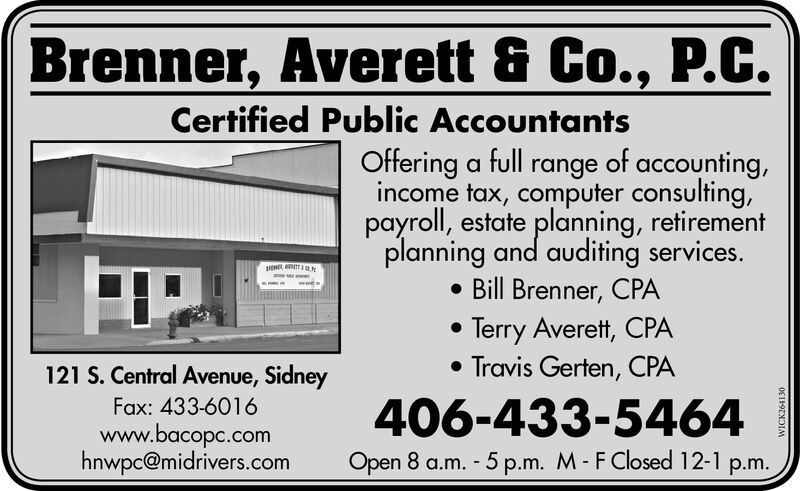 Brenner, Averett & Co., P.C.Certified Public AccountantsOffering a full range of accounting,income tax, computer consulting,payroll, estate planning, retirementplanning and auditing services. Bill Brenner, CPA Terry Averett, CPA Travis Gerten, CPA121 S. Central Avenue, SidneyFax: 433-6016www.bacopc.comhnwpc@midrivers.com406-433-5464Open 8 a.m. - 5 p.m. M- FClosed 12-1 p.m.WICK264130 Brenner, Averett & Co., P.C. Certified Public Accountants Offering a full range of accounting, income tax, computer consulting, payroll, estate planning, retirement planning and auditing services.  Bill Brenner, CPA  Terry Averett, CPA  Travis Gerten, CPA 121 S. Central Avenue, Sidney Fax: 433-6016 www.bacopc.com hnwpc@midrivers.com 406-433-5464 Open 8 a.m. - 5 p.m. M- FClosed 12-1 p.m. WICK264130