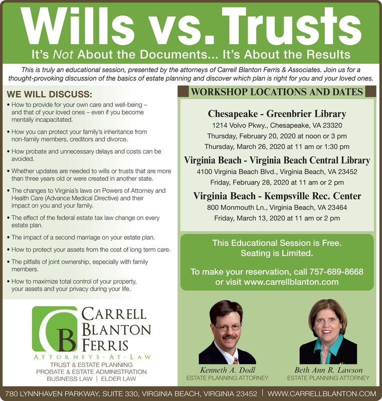 Wills vs. TrustsIt's Not About the Documents... It's About the ResultsThis is truly an educational session, presented by the attorneys of Carrell Blanton Ferris & Associates. Join us for athought-provoking discussion of the basics of estate planning and discover which plan is right for you and your loved ones.|WORKSHOP LOCATIONS AND DATES|WE WILL DISCUSS: How to provide for your own care and well-being -and that of your loved ones  even if you becomementally incapacitated.Chesapeake - Greenbrier Library1214 Volvo Pkwy., Chesapeake, VA 23320 How you can protect your family's inheritance fromnon-family members, creditors and divorce.Thursday, February 20, 2020 at noon or 3 pmThursday, March 26, 2020 at 11 am or 1:30 pm How probate and unnecessary delays and costs can beavoided.Virginia Beach - Virginia Beach Central Library Whether updates are needed to wills or trusts that are morethan three years old or were created in another state.4100 Virginia Beach Blvd., Virginia Beach, VA 23452Friday, February 28, 2020 at 11 am or 2 pm The changes to Virginia's laws on Powers of Attorney andHealth Care (Advance Medical Directive) and theirimpact on you and your family.Virginia Beach - Kempsville Rec. Center800 Monmouth Ln., Virginia Beach, VA 23464 The effect of the federal estate tax law change on everyestate plan.Friday, March 13, 2020 at 11 am or 2 pm The impact of a second marriage on your estate plan. How to protect your assets from the cost of long term care. The pitfalls of joint ownership, especially with familyThis Educational Session is Free.Seating is Limited.members.To make your reservation, call 757-689-8668 How to maximize total control of your property,your assets and your privacy during your life.or visit www.carrellblanton.comCARRELLBLANTONFERRISATTORNE YS - AT-LA WTRUST & ESTATE PLANNINGKenneth A. DodlBeth Ann R. LawsonPROBATE & ESTATE ADMINISTRATIONBUSINESS LAW | ELDER LAWESTATE PLANNING ATTORNEYESTATE PLANNING ATTORNEY780 LYNNHAVEN PARKWAY, SUITE 330, VIRGI