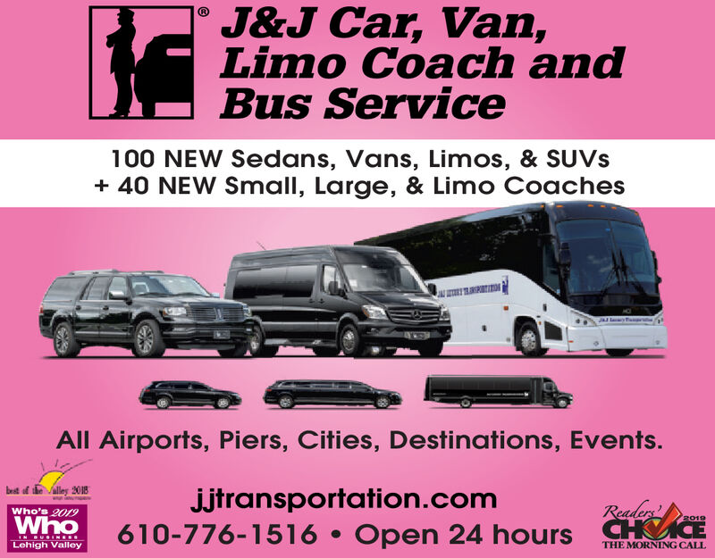 J&J Car, Van,Limo Coach andBus Service100 NEW Sedans, Vans, Limos, & SUVS+ 40 NEW Small, Large, & Limo CoachesAll Airports, Piers, Cities, Destinations, Events.brit of the alley 2018jjtransportation.com610-776-1516  Open 24 hours CHVICEReadersWho's 2019Who2019IN BUGINEE.Lehigh ValleyTHE MORNING CALL J&J Car, Van, Limo Coach and Bus Service 100 NEW Sedans, Vans, Limos, & SUVS + 40 NEW Small, Large, & Limo Coaches All Airports, Piers, Cities, Destinations, Events. brit of the alley 2018 jjtransportation.com 610-776-1516  Open 24 hours CHVICE Readers Who's 2019 Who 2019 IN BUGINEE. Lehigh Valley THE MORNING CALL