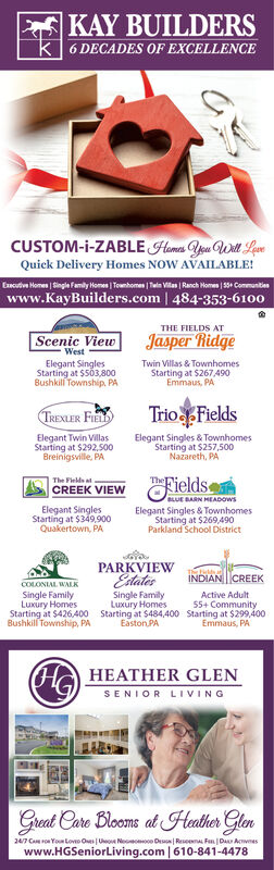 KAY BUILDERSk 6 DECADES OF EXCELLENCECUSTOM-i-ZABLE Homes Aeu Wit LoveQuick Delivery Homes NOW AVAILABLE!Encutive Homes | Single Famly Homes | Tounhomen | Teln Villas | Ranch Homes | 30 Commantieswww.KayBuilders.com | 484-353-6100THE FIELDS ATScenic ViewJasper RidgeWestElegant SinglesStarting at $503,800Bushkil Township. PATwin Villas & TownhomesStarting at $267 490Emmaus, PATrio FieldsTREXLER FIElegant Twin VillasStarting at $292,500Breinigsville, PAElegant Singles & TownhomesStarting at $257,500Nazareth, PAThe Fields atCREEK VIEWFieldsBLUE BARN HEADOWSElegant SinglesStarting at $349,900Quakertown, PAElegant Singles & TownhomesStarting at $269,490Parkland School DistrictPARKVIEWMIVM IVINOOEstatesSingle FamilyLuxury HomesStarting at $426,400 Starting at $484,400 Starting at $299,400Easton PANDIAN CREEKSingle FamilyLuxury HomesActive Adult55+ CommunityBushkill Township, PAEmmaus, PAHA HEATHER GLENSENIOR LIVINGGreat Care Blooms at Heather Glen247 Ca ron You Lovo Oes Ueo Noo e De| Reseena Fen DA Awneswww.HGSeniorLiving.com | 610-841-4478 KAY BUILDERS k 6 DECADES OF EXCELLENCE CUSTOM-i-ZABLE Homes Aeu Wit Love Quick Delivery Homes NOW AVAILABLE! Encutive Homes | Single Famly Homes | Tounhomen | Teln Villas | Ranch Homes | 30 Commanties www.KayBuilders.com | 484-353-6100 THE FIELDS AT Scenic View Jasper Ridge West Elegant Singles Starting at $503,800 Bushkil Township. PA Twin Villas & Townhomes Starting at $267 490 Emmaus, PA Trio Fields TREXLER FI Elegant Twin Villas Starting at $292,500 Breinigsville, PA Elegant Singles & Townhomes Starting at $257,500 Nazareth, PA The Fields at CREEK VIEW Fields BLUE BARN HEADOWS Elegant Singles Starting at $349,900 Quakertown, PA Elegant Singles & Townhomes Starting at $269,490 Parkland School District PARKVIEW MIVM IVINOO Estates Single Family Luxury Homes Starting at $426,400 Starting at $484,400 Starting at $299,400 Easton PA NDIAN CREEK Single Family Luxury Homes Active Adult 55+ Community Bushkill Township, PA Emmaus, PA HA HEAT