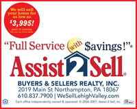 """We will sellyour home foras low as$3,995!paid at closing.Free may vary. Call for details.""""Full Servicewith$avings!"""".Assist2Sell.SSISBUYERS & SELLERS REALTY, INC.2019 Main St Northampton, PA 18067610.837.7900 