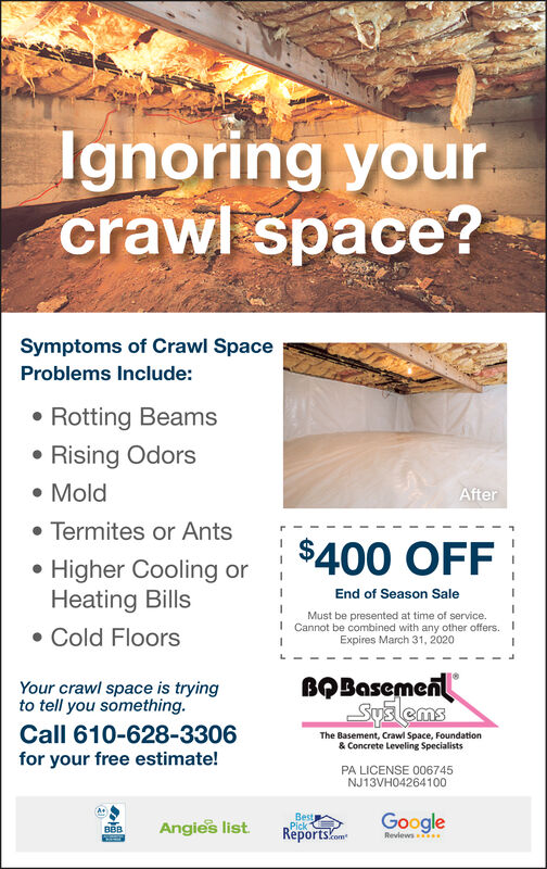 Ignoring yourcrawl space?Symptoms of Crawl SpaceProblems Include:Rotting BeamsRising Odors MoldAfter Termites or Ants$400 OFF Higher Cooling orHeating Bills Cold FloorsEnd of Season SaleMust be presented at time of service.I Cannot be combined with any other offers.Expires March 31, 2020BQBasemenSyslemsYour crawl space is tryingto tell you something.Call 610-628-3306for your free estimate!The Basement, Crawl Space, Foundation& Concrete Leveling SpecialistsPA LICENSE 006745NJ13VH04264100BestPickGoogleAngies list.BReportskomReviews . Ignoring your crawl space? Symptoms of Crawl Space Problems Include: Rotting Beams Rising Odors  Mold After  Termites or Ants $400 OFF  Higher Cooling or Heating Bills  Cold Floors End of Season Sale Must be presented at time of service. I Cannot be combined with any other offers. Expires March 31, 2020 BQBasemen Syslems Your crawl space is trying to tell you something. Call 610-628-3306 for your free estimate! The Basement, Crawl Space, Foundation & Concrete Leveling Specialists PA LICENSE 006745 NJ13VH04264100 Best Pick Google Angies list. B Reportskom Reviews .