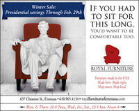 IF YOU HADTO SIT FORTHIS LONG,Winter Sale:Presidential savings Through Feb. 29thYOU'D WANT TO BECOMFORTABLE TOO.ROYAL FURNITUREFurniture made in the USA.Made here. Made right.Shop smart. Shop local.637 Chestnut St., Emmaus  610.965.4134  royalfurnitureofemmaus.comMon. & Thurs. 10-8 Tues., Wed., Fri., Sat., 10-5 Sun. Noon-4 IF YOU HAD TO SIT FOR THIS LONG, Winter Sale: Presidential savings Through Feb. 29th YOU'D WANT TO BE COMFORTABLE TOO. ROYAL FURNITURE Furniture made in the USA. Made here. Made right. Shop smart. Shop local. 637 Chestnut St., Emmaus  610.965.4134  royalfurnitureofemmaus.com Mon. & Thurs. 10-8 Tues., Wed., Fri., Sat., 10-5 Sun. Noon-4