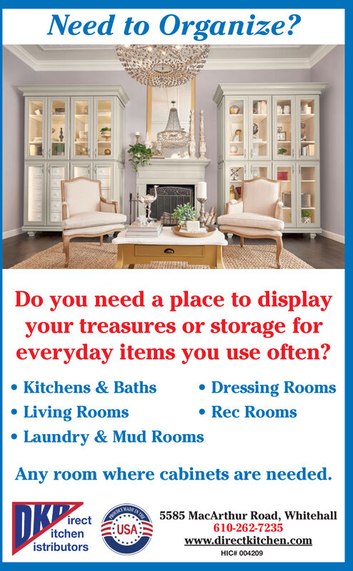Need to Organize?Do you need a place to displayyour treasures or storage foreveryday items you use often? Kitchens & Baths Dressing RoomsLiving Rooms Laundry & Mud Rooms Rec RoomsAny room where cabinets are needed.DKPANINAINAI 5585 MacArthur Road, Whitehall610-262-7235www.directkitchen.comirectitchenistributorsUSAHICH 004209 Need to Organize? Do you need a place to display your treasures or storage for everyday items you use often?  Kitchens & Baths  Dressing Rooms Living Rooms  Laundry & Mud Rooms  Rec Rooms Any room where cabinets are needed. DKP ANINAINAI 5585 MacArthur Road, Whitehall 610-262-7235 www.directkitchen.com irect itchen istributors USA HICH 004209