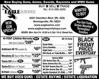 Now Buying Guns, Ammo, Swords, Bayonets and WWII ItemsBUY*SELL TRADEWANTEDTO BUYTel.: 610-398-2650EAGLEARMS9331 Hamilton Blvd. (Rt. 222)Buy-Sell-TradeScopes Mounted &BoresightedTransfersBreinigsville, PA 18031www.eaglearms.comwww.eaglearmsportshops.comNEWGUNSPECIALSHOURS: Mon. thru Fri. 10:30 to 5; Sat. 10-4; Closed Sun.Hi-POINT (Lifetime Warranty) NEWBLACKFRIDAYPRICESEVERYDAYNEWAR 15 Parts995 9mm Carbine$24995Quad Rails.. .$2500$3000$2500M4 Stock w/ Tube/Buffer. 650$4500 Carry Handles. .Sight Sets .Anderson AR 15 Lowers for.....Mossberg 22 Semi Rifle Plinker 12500Ammo NEW$19995 | 223 Ammo Box 20. . 60Taurus G2C 9mm NEW9mm Ammo Box 50. . 89$24000 | 45 ACP Ammo Box 50 ..Taurus G3 9mm 17 Round. $150040 Stw Ammo Box 50.$1599*Aguila Standard 22 (500). 19Hi-Point C9 9mm NEWWE BUY USED GUNS - ESTATE BUYING / ESTATE LIQUIDATION Now Buying Guns, Ammo, Swords, Bayonets and WWII Items BUY*SELL TRADE WANTED TO BUY Tel.: 610-398-2650 EAGLEARMS 9331 Hamilton Blvd. (Rt. 222) Buy-Sell-Trade Scopes Mounted & Boresighted Transfers Breinigsville, PA 18031 www.eaglearms.com www.eaglearmsportshops.com NEW GUN SPECIALS HOURS: Mon. thru Fri. 10:30 to 5; Sat. 10-4; Closed Sun. Hi-POINT (Lifetime Warranty) NEW BLACK FRIDAY PRICES EVERYDAY NEW AR 15 Parts 995 9mm Carbine$24995 Quad Rails.. . $2500 $3000 $2500 M4 Stock w/ Tube/Buffer. 650 $4500 Carry Handles. . Sight Sets . Anderson AR 15 Lowers for ..... Mossberg 22 Semi Rifle Plinker 12500 Ammo NEW $19995 | 223 Ammo Box 20. . 60 Taurus G2C 9mm NEW 9mm Ammo Box 50. . 89 $24000 | 45 ACP Ammo Box 50 .. Taurus G3 9mm 17 Round . $1500 40 Stw Ammo Box 50. $1599* Aguila Standard 22 (500). 19 Hi-Point C9 9mm NEW WE BUY USED GUNS - ESTATE BUYING / ESTATE LIQUIDATION