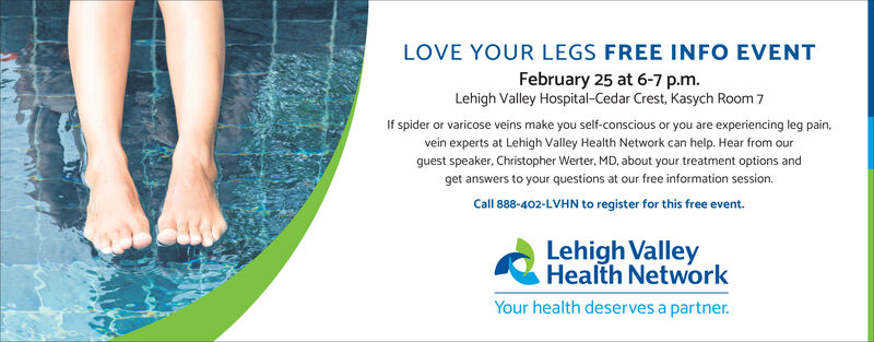 LOVE YOUR LEGS FREE INFO EVENTFebruary 25 at 6-7 p.m.Lehigh Valley Hospital-Cedar Crest, Kasych Room 7If spider or varicose veins make you self-conscious or you are experiencing leg pain,vein experts at Lehigh Valley Health Network can help. Hear from ourguest speaker, Christopher Werter, MD, about your treatment options andget answers to your questions at our free information session.Call 888-402-LVHN to register for this free event.Lehigh ValleyHealth NetworkYour health deserves a partner. LOVE YOUR LEGS FREE INFO EVENT February 25 at 6-7 p.m. Lehigh Valley Hospital-Cedar Crest, Kasych Room 7 If spider or varicose veins make you self-conscious or you are experiencing leg pain, vein experts at Lehigh Valley Health Network can help. Hear from our guest speaker, Christopher Werter, MD, about your treatment options and get answers to your questions at our free information session. Call 888-402-LVHN to register for this free event. Lehigh Valley Health Network Your health deserves a partner.