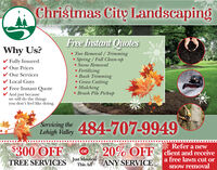 Christmas City LandscapingFree Instant OuotesWhy Us?Tree Removal / TrimmingSpring/Fall Clean-up. Snow RemovalFully InsuredOur PricesOur ServicesLocal GuysFree Instant QuoteAnd just becausewe will do the thingsyou don't feel like doingFertilizingBush TrimmingGrass CuttingMulchingBrush Pile Pickup484-707-9949Servicing theLehigh ValleyRefer a newOFF cient and receivea free lawn cut or$300 OFF20%orJust MentionThis AdANY SERVICETREE SERVICESsnow removal Christmas City Landscaping Free Instant Ouotes Why Us? Tree Removal / Trimming Spring/Fall Clean-up . Snow Removal Fully Insured Our Prices Our Services Local Guys Free Instant Quote And just because we will do the things you don't feel like doing Fertilizing Bush Trimming Grass Cutting Mulching Brush Pile Pickup 484-707-9949 Servicing the Lehigh Valley Refer a new OFF cient and receive a free lawn cut or $300 OFF 20% or Just Mention This Ad ANY SERVICE TREE SERVICES snow removal