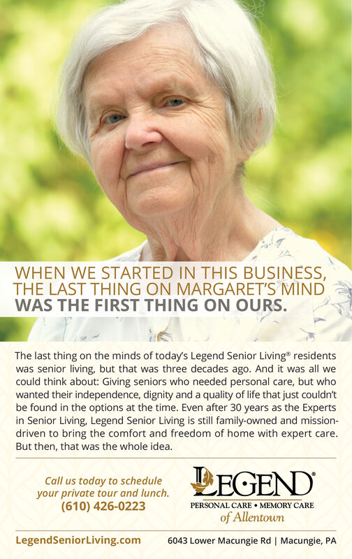 WHEN WE STARTED IN THIS BUSINESS,THE LAST THING ON MARGARET'S MINDWAS THE FIRST THING ON OURS.The last thing on the minds of today's Legend Senior Living residentswas senior living, but that was three decades ago. And it was all wecould think about: Giving seniors who needed personal care, but whowanted their independence, dignity and a quality of life that just couldn'tbe found in the options at the time. Even after 30 years as the Expertsin Senior Living, Legend Senior Living is still family-owned and mission-driven to bring the comfort and freedom of home with expert care.But then, that was the whole idea.LEGENDCall us today to scheduleyour private tour and lunch.(610) 426-0223PERSONAL CARE  MEMORY CAREof Allentown6043 Lower Macungie Rd | Macungie, PALegendSeniorLiving.com WHEN WE STARTED IN THIS BUSINESS, THE LAST THING ON MARGARET'S MIND WAS THE FIRST THING ON OURS. The last thing on the minds of today's Legend Senior Living residents was senior living, but that was three decades ago. And it was all we could think about: Giving seniors who needed personal care, but who wanted their independence, dignity and a quality of life that just couldn't be found in the options at the time. Even after 30 years as the Experts in Senior Living, Legend Senior Living is still family-owned and mission- driven to bring the comfort and freedom of home with expert care. But then, that was the whole idea. LEGEND Call us today to schedule your private tour and lunch. (610) 426-0223 PERSONAL CARE  MEMORY CARE of Allentown 6043 Lower Macungie Rd | Macungie, PA LegendSeniorLiving.com