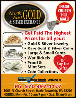 INSIDECHURCHHILLMALL!East GOLD&SILVER EXCHANGENorthGet Paid The HighestPrices for all your: Gold & Silver Jewelry Rare Gold & Silver CoinsLarge & Small Cents War Nickels Proof &Mint SetsOrBuy forGifts Coin CollectionsStandard SpeakorReaders hoice Awards WINNERPh. 570-497-41771063 N. Church Street, Hazle Township, PA 18201HOURS: Mon.-Fri. 10 am-7 pm  Sat. 10 am-5 pm INSIDE CHURCH HILL MALL! East GOLD &SILVER EXCHANGE North Get Paid The Highest Prices for all your:  Gold & Silver Jewelry  Rare Gold & Silver Coins Large & Small Cents  War Nickels  Proof & Mint Sets Or Buy for Gifts  Coin Collections Standard Speakor Readers hoice Awards WINNER Ph. 570-497-4177 1063 N. Church Street, Hazle Township, PA 18201 HOURS: Mon.-Fri. 10 am-7 pm  Sat. 10 am-5 pm