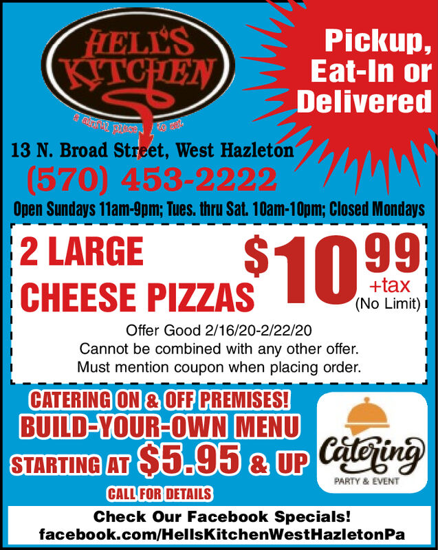 HELL'SPickup,Eat-In orDeliveredKITCHEN13 N. Broad Street, West Hazleton(570) 453-2222Open Sundays 11am-9pm; Tues. thru Sat. 10am-10pm; Closed Mondays2 LARGECHEESE PIZZAS 10 99+tax(No Limit)Offer Good 2/16/20-2/22/20Cannot be combined with any other offer.Must mention coupon when placing order.CATERING ON & OFF PREMISES!BUILD-YOUR-OWN MENUSTARTING AT $5.95 & UP CatejingPARTY & EVENTCALL FOR DETAILSCheck Our Facebook Specials!facebook.com/HellsKitchenWestHazletonPa HELL'S Pickup, Eat-In or Delivered KITCHEN 13 N. Broad Street, West Hazleton (570) 453-2222 Open Sundays 11am-9pm; Tues. thru Sat. 10am-10pm; Closed Mondays 2 LARGE CHEESE PIZZAS 10 99 +tax (No Limit) Offer Good 2/16/20-2/22/20 Cannot be combined with any other offer. Must mention coupon when placing order. CATERING ON & OFF PREMISES! BUILD-YOUR-OWN MENU STARTING AT $5.95 & UP Catejing PARTY & EVENT CALL FOR DETAILS Check Our Facebook Specials! facebook.com/HellsKitchenWestHazletonPa