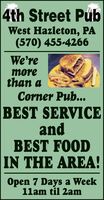 4th Street PubWest Hazleton, PA(570) 455-4266We'remorethan aCorner Pub...BEST SERVICEandBEST FOODIN THE AREA!Open 7 Days a Week11am til 2am 4th Street Pub West Hazleton, PA (570) 455-4266 We're more than a Corner Pub... BEST SERVICE and BEST FOOD IN THE AREA! Open 7 Days a Week 11am til 2am
