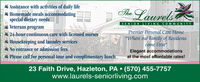 """Assistance with activities of daily lifeHomemade meals accommodatingspecial dietary needsVeterans programThe LaurelsSENIOR LIVING COMMUNITYPremier Personal Care Home24-hour continuous care with licensed nurses""""Where our Family of Residentscome First""""Housekeeping and laundry servicesNo entrance or admission feesElegant accommodationsat the most affordable rates!Please call for personal tour and complimentary lunch23 Faith Drive, Hazleton, PA (570) 455-7757www.laurels-seniorliving.com Assistance with activities of daily life Homemade meals accommodating special dietary needs Veterans program The Laurels SENIOR LIVING COMMUNITY Premier Personal Care Home 24-hour continuous care with licensed nurses """"Where our Family of Residents come First"""" Housekeeping and laundry services No entrance or admission fees Elegant accommodations at the most affordable rates! Please call for personal tour and complimentary lunch 23 Faith Drive, Hazleton, PA (570) 455-7757 www.laurels-seniorliving.com"""
